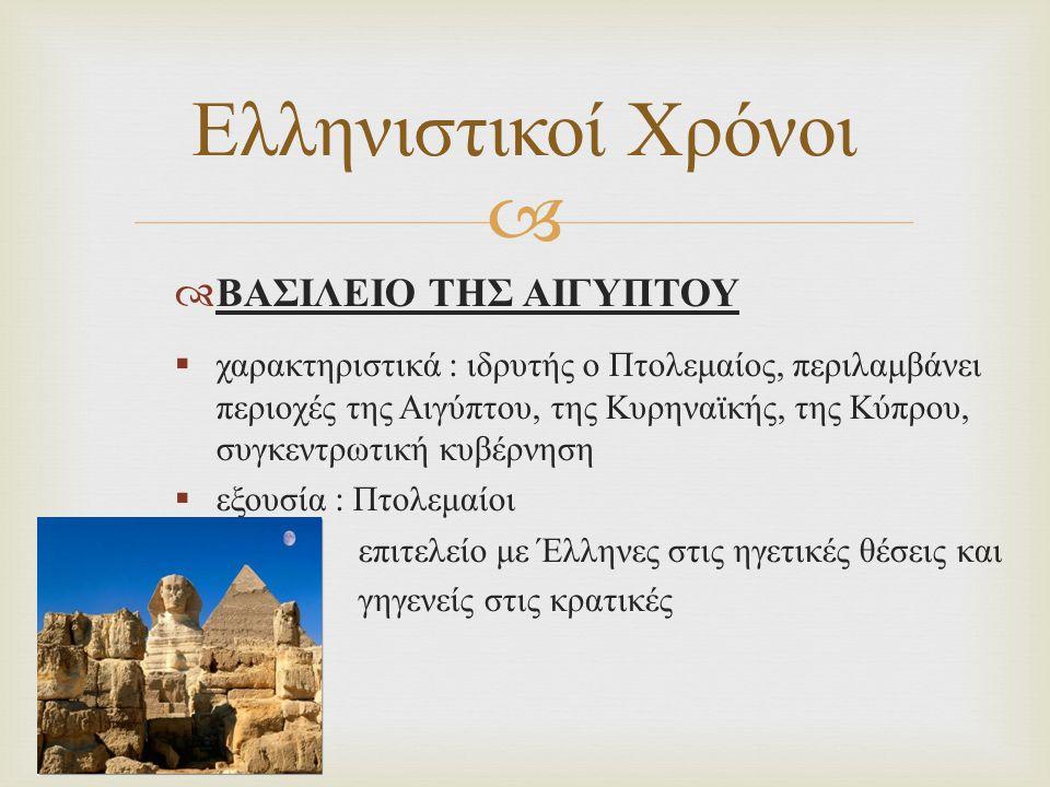   ΒΑΣΙΛΕΙΟ ΤΗΣ ΣΥΡΙΑΣ  χαρακτηριστικά : ιδρυτής ο Σέλευκος, εδαφικός πυρήνας ήταν η περιοχή της Συρίας, ποικίλες εθνικότητες, συνεχείς εδαφικές αυξομειώσεις  εξουσία : σατραπείες με Έλληνες διοικητές και γυγενείς αξιωματούχους Ελληνιστικοί Χρόνοι