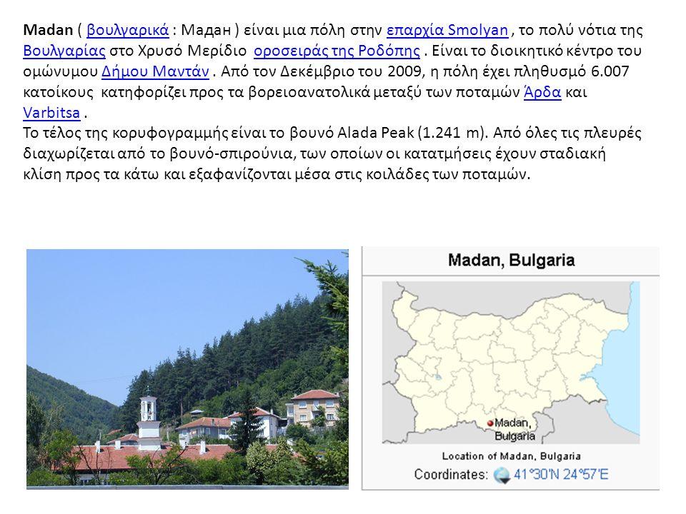 Madan ( βουλγαρικά : Мадан ) είναι μια πόλη στην επαρχία Smolyan, το πολύ νότια της Βουλγαρίας στο Χρυσό Μερίδιο οροσειράς της Ροδόπης. Είναι το διοικ