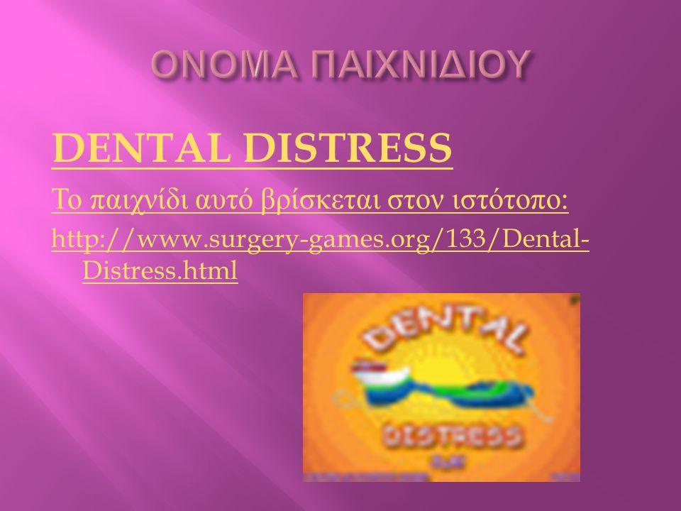 DENTAL DISTRESS Το παιχνίδι αυτό βρίσκεται στον ιστότοπο : http://www.surgery-games.org/133/Dental- Distress.html