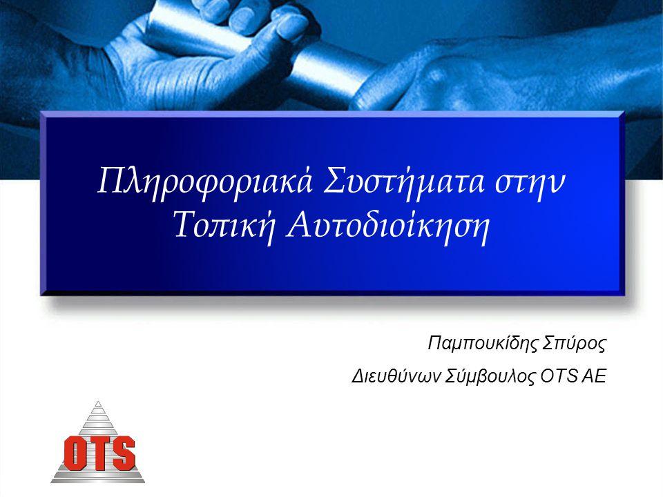 Πληροφοριακά Συστήματα στην Τοπική Αυτοδιοίκηση Παμπουκίδης Σπύρος Διευθύνων Σύμβουλος OTS AE