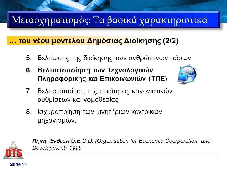 Slide 10 Μετασχηματισμός: Τα βασικά χαρακτηριστικά … του νέου μοντέλου Δημόσιας Διοίκησης (2/2) 5.Βελτίωσης της διοίκησης των ανθρώπινων πόρων 6.Βελτι