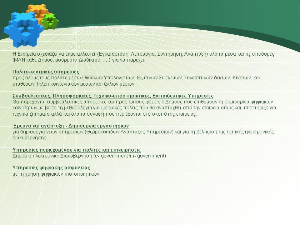 Η Εταιρεία σχεδιάζει να εκμεταλλευτεί (Εγκατάσταση, Λειτουργία, Συντήρηση, Ανάπτυξη) όλα τα μέσα και τις υποδομές (ΜΑΝ κάθε Δήμου, ασύρματο Διαδίκτυο, ….) για να παρέχει: Πολιτο-κεντρικές υπηρεσίες προς όλους τους πολίτες μέσω Οικιακών Υπολογιστών, Έξυπνων Συσκευών, Τηλεοπτικών δεκτών, Κινητών και σταθερών Τηλεπικοινωνιακών μέσων και άλλων μέσων Συμβουλευτικές, Πληροφοριακές, Τεχνικο-υποστηρικτικές, Εκπαιδευτικές Υπηρεσίες Θα παρέχονται συμβουλευτικές υπηρεσίες και προς τρίτους φορείς ή Δήμους που επιθυμούν τη δημιουργία ψηφιακών κοινοτήτων με βάση τη μεθοδολογία για ψηφιακές πόλεις που θα αναπτυχθεί από την εταιρεία όπως και υποστήριξη για τεχνικά ζητήματα αλλά και όλα τα συναφή πού περιέχονται στό σκοπό της εταιρείας.