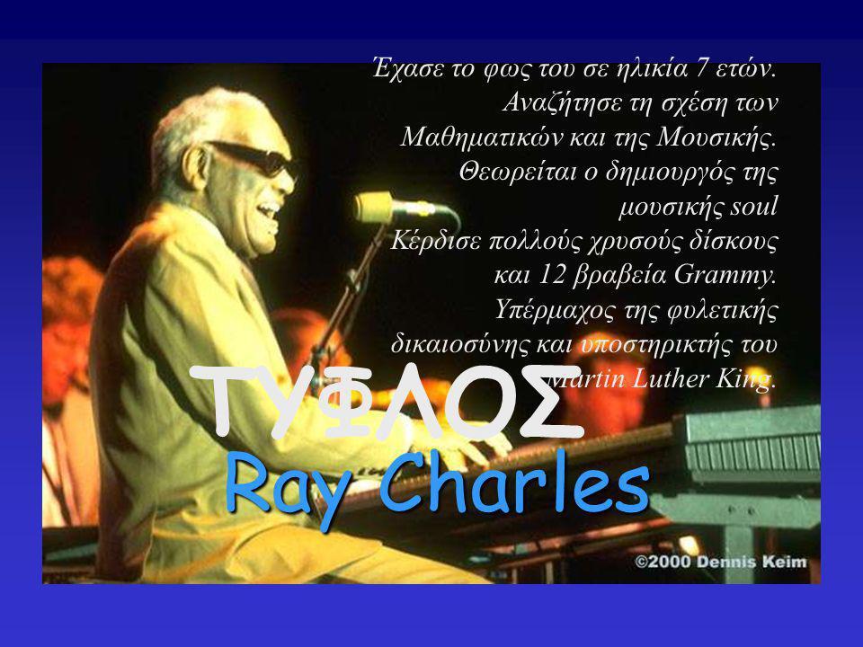 RAY CHARLES ΤΥΦΛΟΣ Έχασε το φως του σε ηλικία 7 ετών. Αναζήτησε τη σχέση των Μαθηματικών και της Μουσικής. Θεωρείται ο δημιουργός της μουσικής soul Κέ