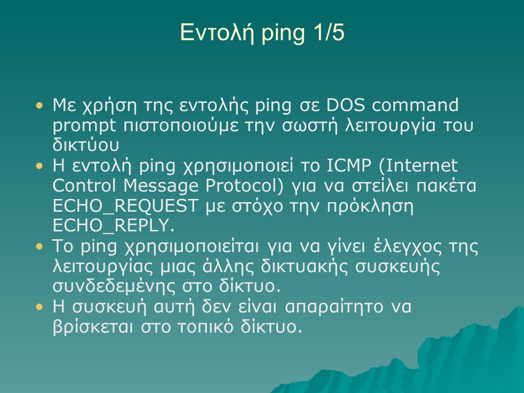 Εντολή ping 1/5 Με χρήση της εντολής ping σε DOS command prompt πιστοποιούμε την σωστή λειτουργία του δικτύου Η εντολή ping χρησιμοποιεί το ICMP (Inte