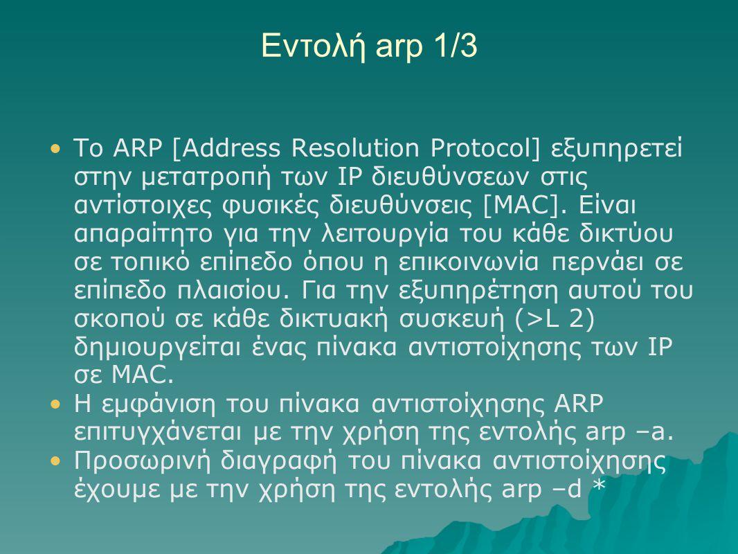 Εντολή arp 1/3 Τo ARP [Address Resolution Protocol] εξυπηρετεί στην μετατροπή των IP διευθύνσεων στις αντίστοιχες φυσικές διευθύνσεις [MAC]. Είναι απα
