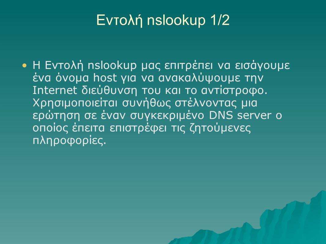 Εντολή nslookup 1/2 Η Εντολή nslookup μας επιτρέπει να εισάγουμε ένα όνομα host για να ανακαλύψουμε την Internet διεύθυνση του και το αντίστροφο. Χρησ