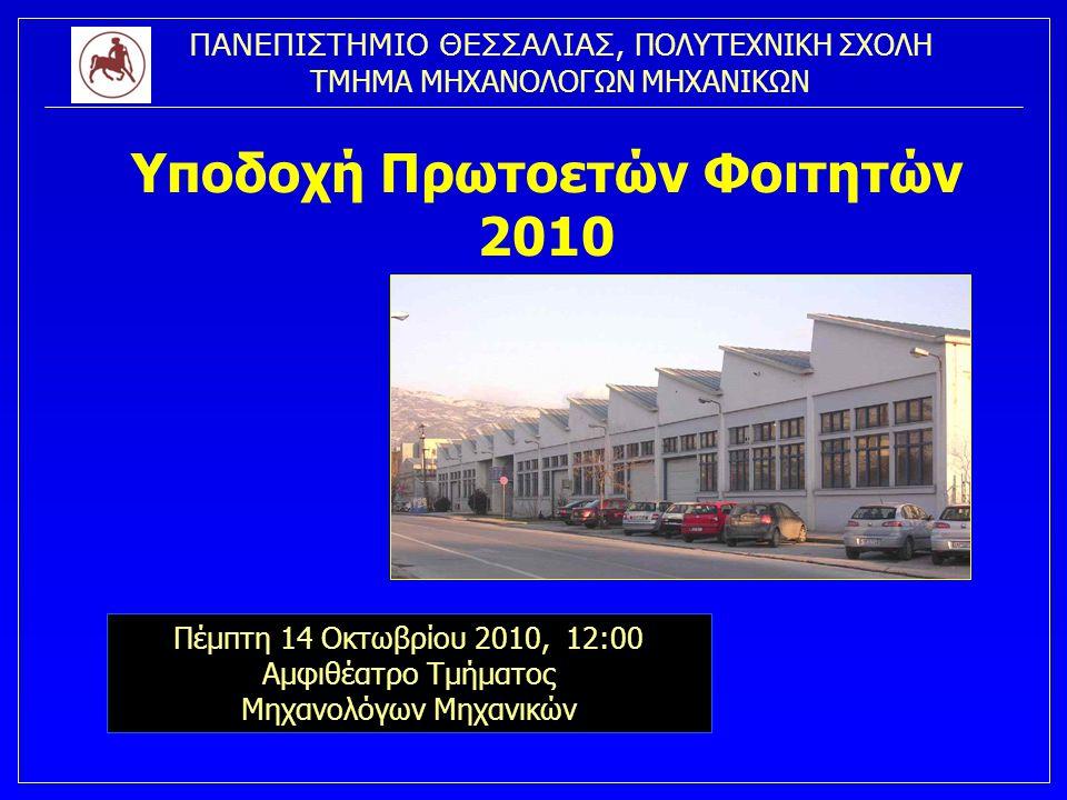 ΠΑΝΕΠΙΣΤΗΜΙΟ ΘΕΣΣΑΛΙΑΣ, ΠΟΛΥΤΕΧΝΙΚΗ ΣΧΟΛΗ ΤΜΗΜΑ ΜΗΧΑΝΟΛΟΓΩΝ ΜΗΧΑΝΙΚΩΝ Υποδοχή Πρωτοετών Φοιτητών 2010 Πέμπτη 14 Οκτωβρίου 2010, 12:00 Αμφιθέατρο Τμήμα