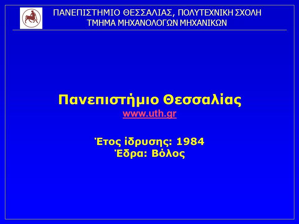 ΠΑΝΕΠΙΣΤΗΜΙΟ ΘΕΣΣΑΛΙΑΣ, ΠΟΛΥΤΕΧΝΙΚΗ ΣΧΟΛΗ ΤΜΗΜΑ ΜΗΧΑΝΟΛΟΓΩΝ ΜΗΧΑΝΙΚΩΝ Σχολές (4) & Τμήματα (16) Πολυτεχνική Σχολή (Βόλος) Τμήμα Μηχανικών Χωροταξίας Πολεοδομίας & Περιφερειακής Ανάπτυξης 1989 Τμήμα Μηχανολόγων Μηχανικών1990 Τμήμα Πολιτικών Μηχανικών1994 Τμήμα Αρχιτεκτόνων Μηχανικών1999 Τμήμα Μηχανικών Η/Υ, Τηλεπικοινωνιών & Δικτύων2000 Σχολή Επιστημών του Ανθρώπου (Βόλος) Παιδαγωγικό Τμήμα Δημοτικής Εκπαίδευσης 1988 Παιδαγωγικό Τμήμα Προσχολικής Εκπαίδευσης 1988 Παιδαγωγικό Τμήμα Ειδικής Αγωγής 1998 Τμήμα Ιστορίας, Αρχαιολογίας, Κοινωνικής Ανθρωπολογίας1998 Γεωπονική Σχολή (Βόλος) Τμήμα Γεωπονίας Φυτικής Παραγωγής 1988 Τμήμα Γεωπονίας Ζωικής Παραγωγής 1988 Σχολή Επιστημών Υγείας (Λάρισα - Καρδίτσα) Τμήμα Ιατρικής (Λάρισα)1990 Τμήμα Κτηνιατρικής (Καρδίτσα) 1994 Τμήμα Βιοχημείας Βιοτεχνολογίας (Λάρισα)2000 Ανεξάρτητα Τμήματα (Βόλος – Τρίκαλα) Τμήμα Επιστήμης Φυσικής Αγωγής & Αθλητισμού (Τρίκαλα)1994 Τμήμα Οικονομικών Επιστημών (Βόλος)1999