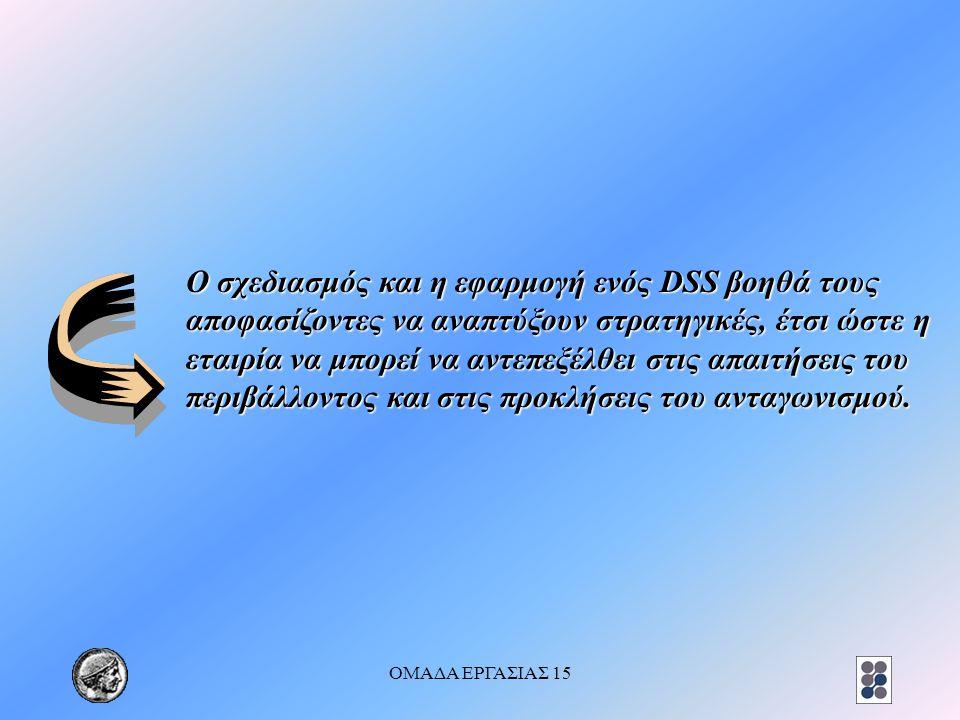 ΟΜΑΔΑ ΕΡΓΑΣΙΑΣ 15 Ο σχεδιασμός και η εφαρμογή ενός DSS βοηθά τους αποφασίζοντες να αναπτύξουν στρατηγικές, έτσι ώστε η εταιρία να μπορεί να αντεπεξέλθ