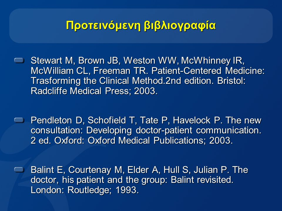 28 Προτεινόμενη βιβλιογραφία Stewart M, Brown JB, Weston WW, McWhinney IR, McWilliam CL, Freeman TR. Patient-Centered Medicine: Trasforming the Clinic