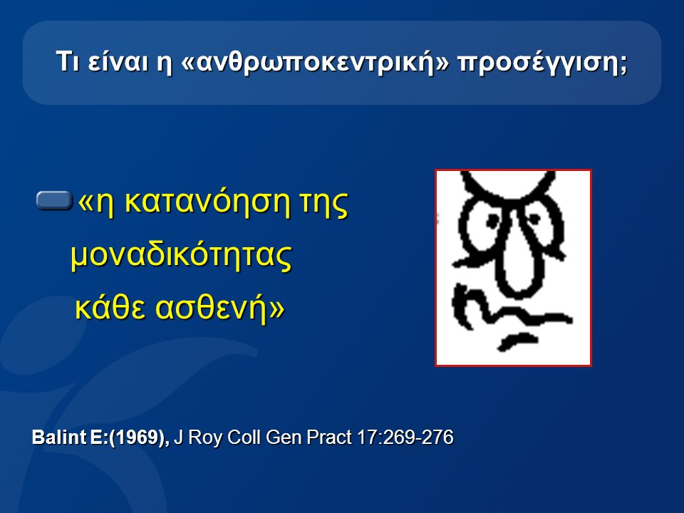 7 Τι είναι η «ανθρωποκεντρική» προσέγγιση; «η κατανόηση της μοναδικότητας μοναδικότητας κάθε ασθενή» Balint E:(1969), J Roy Coll Gen Pract 17:269-276
