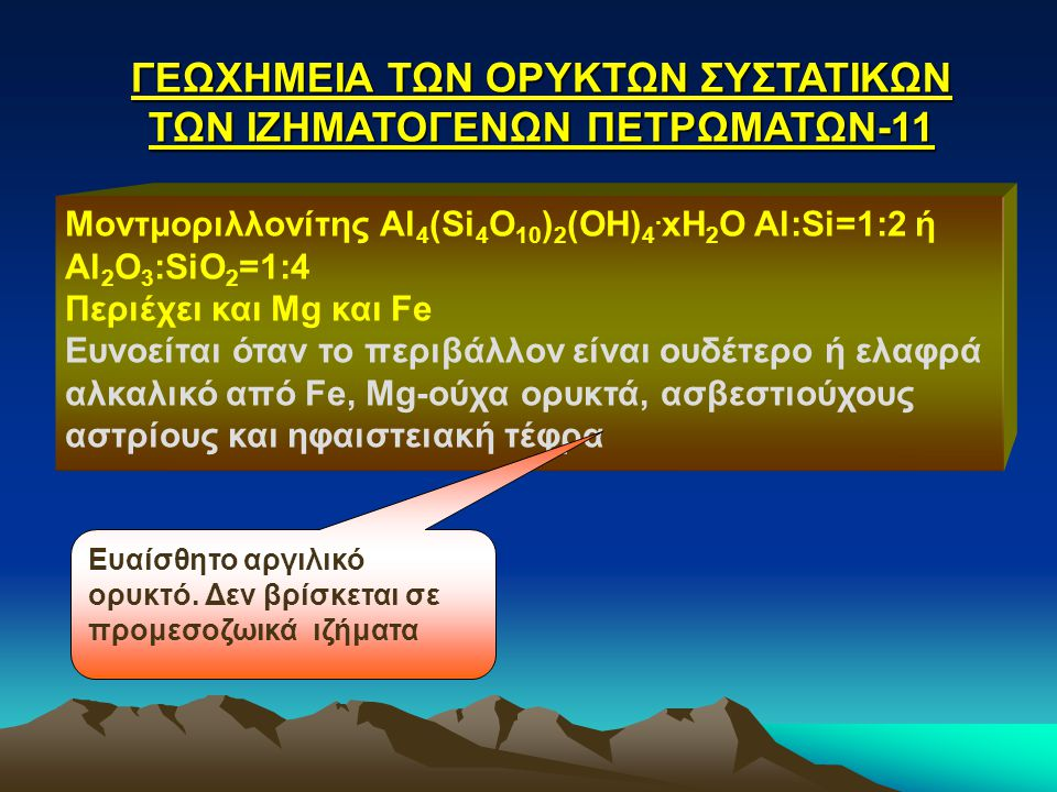 ΓΕΩΧΗΜΕΙΑ ΤΩΝ ΟΡΥΚΤΩΝ ΣΥΣΤΑΤΙΚΩΝ ΤΩΝ ΙΖΗΜΑΤΟΓΕΝΩΝ ΠΕΤΡΩΜΑΤΩΝ-11 Μοντμοριλλονίτης Al 4 (Si 4 Ο 10 ) 2 (OH) 4. xΗ 2 Ο Al:Si=1:2 ή Al 2 Ο 3 :SiΟ 2 =1:4 Π