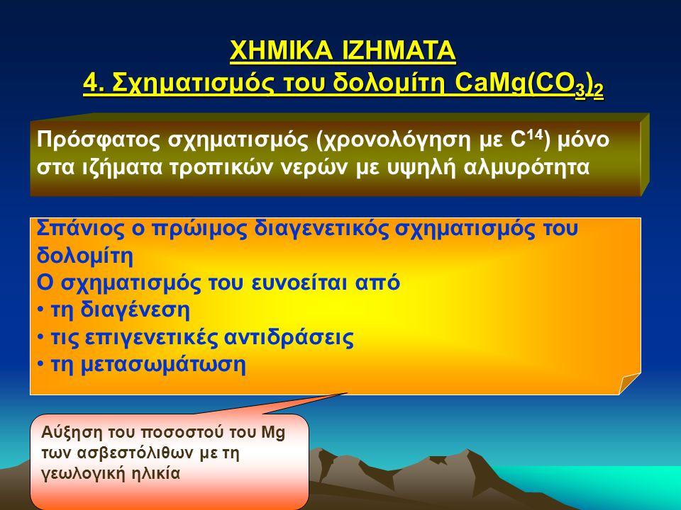 ΧΗΜΙΚΑ ΙΖΗΜΑΤΑ 4. Σχηματισμός του δολομίτη CaMg(CO 3 ) 2 Πρόσφατος σχηματισμός (χρονολόγηση με C 14 ) μόνο στα ιζήματα τροπικών νερών με υψηλή αλμυρότ