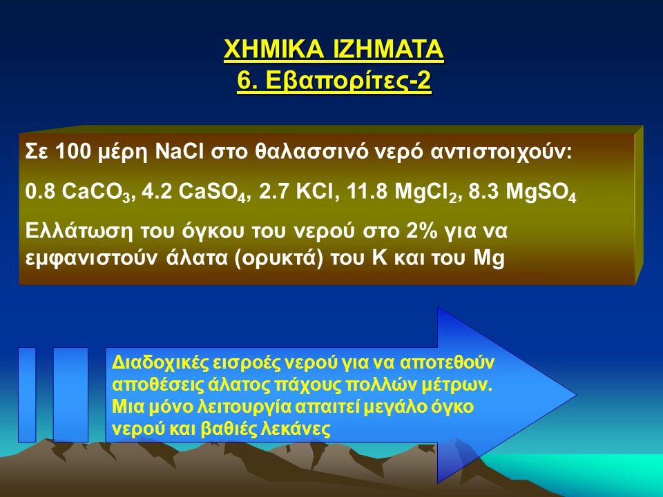 ΧΗΜΙΚΑ ΙΖΗΜΑΤΑ 6. Εβαπορίτες-2 Σε 100 μέρη NaCl στο θαλασσινό νερό αντιστοιχούν: 0.8 CaCO 3, 4.2 CaSO 4, 2.7 KCl, 11.8 MgCl 2, 8.3 MgSO 4 Ελλάτωση του