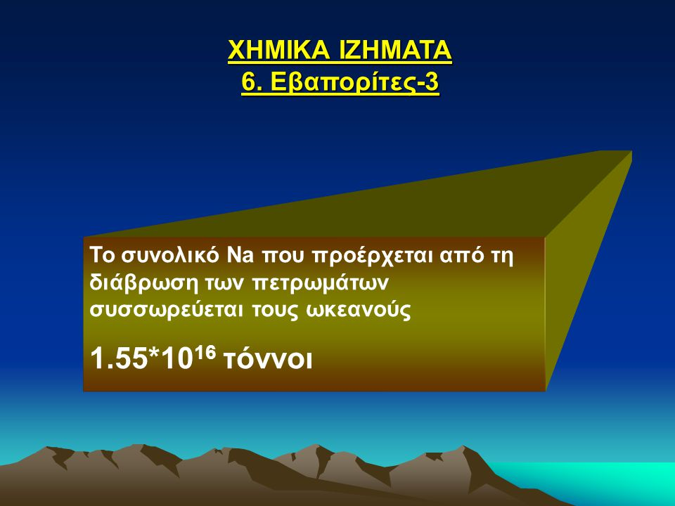 ΧΗΜΙΚΑ ΙΖΗΜΑΤΑ 6. Εβαπορίτες-3 Το συνολικό Na που προέρχεται από τη διάβρωση των πετρωμάτων συσσωρεύεται τους ωκεανούς 1.55*10 16 τόννοι