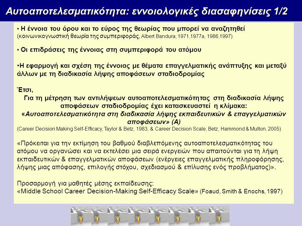 Αυτοαποτελεσματικότητα: εννοιολογικές διασαφηνίσεις 1/2 Αυτοαποτελεσματικότητα: εννοιολογικές διασαφηνίσεις 1/2 Η έννοια του όρου και το εύρος της θεωρίας που μπορεί να αναζητηθεί (κοινωνικογνωστική θεωρία της συμπεριφοράς, Albert Bandura, 1971,1977a, 1986,1997) Οι επιδράσεις της έννοιας στη συμπεριφορά του ατόμου Η εφαρμογή και σχέση της έννοιας με θέματα επαγγελματικής ανάπτυξης και μεταξύ άλλων με τη διαδικασία λήψης αποφάσεων σταδιοδρομίας Έτσι, Για τη μέτρηση των αντιλήψεων αυτοαποτελεσματικότητας στη διαδικασία λήψης αποφάσεων σταδιοδρομίας έχει κατασκευαστεί η κλίμακα: «Αυτοαποτελεσματικότητα στη διαδικασία λήψης εκπαιδευτικών & επαγγελματικών αποφάσεων» (A) (Career Decision Making Self-Efficacy, Taylor & Betz, 1983, & Career Decision Scale, Betz, Hammond & Multon, 2005) «Πρόκειται για την εκτίμηση του βαθμού διαβλεπόμενης αυτοαποτελεσματικότητας του ατόμου να οργανώσει και να εκτελέσει μια σειρά ενεργειών που απαιτούνται για τη λήψη εκπαιδευτικών & επαγγελματικών αποφάσεων (ενέργειες επαγγελματικής πληροφόρησης, λήψης μιας απόφασης, επιλογής στόχου, σχεδιασμού & επίλυσης ενός προβλήματος)».