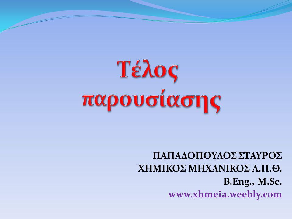 ΠΑΠΑΔΟΠΟΥΛΟΣ ΣΤΑΥΡΟΣ ΧΗΜΙΚΟΣ ΜΗΧΑΝΙΚΟΣ Α.Π.Θ. B.Eng., M.Sc. www.xhmeia.weebly.com