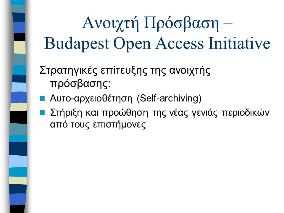 Ανοιχτή Πρόσβαση – Budapest Open Access Initiative Στρατηγικές επίτευξης της ανοιχτής πρόσβασης: Αυτο-αρχειοθέτηση (Self-archiving) Στήριξη και προώθη
