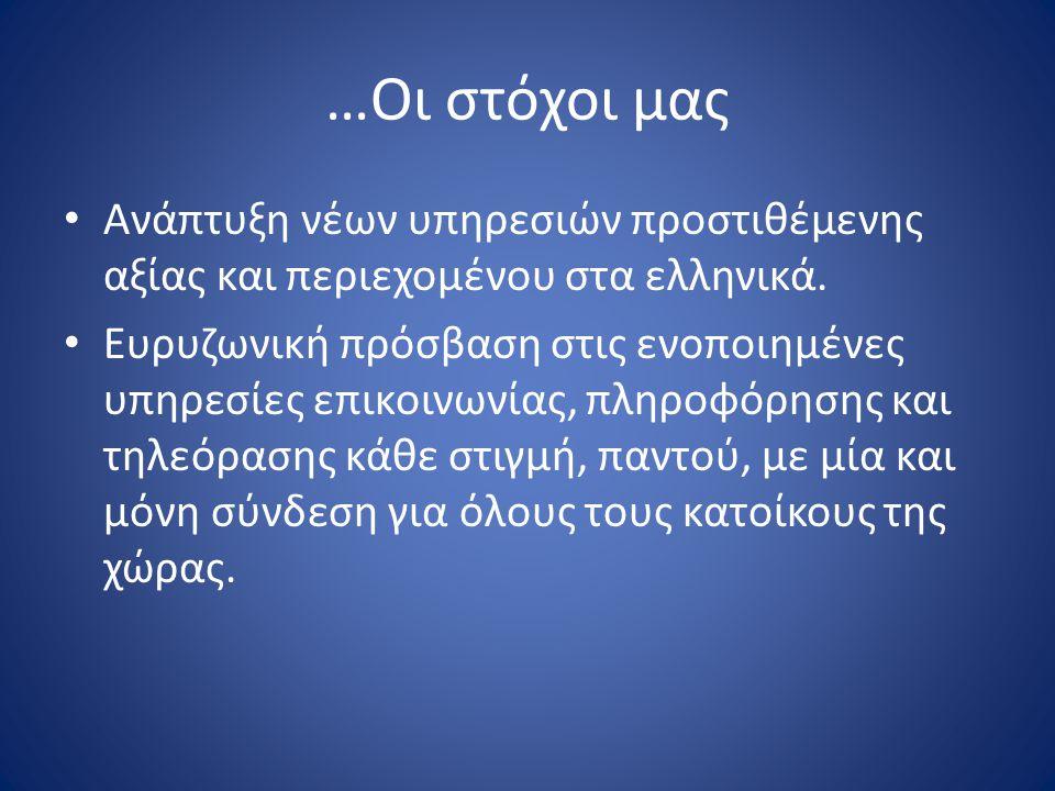 …Οι στόχοι μας Ανάπτυξη νέων υπηρεσιών προστιθέμενης αξίας και περιεχομένου στα ελληνικά. Ευρυζωνική πρόσβαση στις ενοποιημένες υπηρεσίες επικοινωνίας