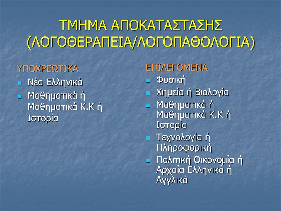 ΤΜΗΜΑ ΑΠΟΚΑΤΑΣΤΑΣΗΣ (ΛΟΓΟΘΕΡΑΠΕΙΑ/ΛΟΓΟΠΑΘΟΛΟΓΙΑ) ΥΠΟΧΡΕΩΤΙΚΑ Νέα Ελληνικά Νέα Ελληνικά Μαθηματικά ή Μαθηματικά Κ.Κ ή Ιστορία Μαθηματικά ή Μαθηματικά Κ
