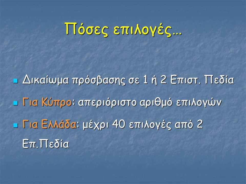 Πόσες επιλογές… Δικαίωμα πρόσβασης σε 1 ή 2 Επιστ. Πεδία Δικαίωμα πρόσβασης σε 1 ή 2 Επιστ. Πεδία Για Κύπρο: απεριόριστο αριθμό επιλογών Για Κύπρο: απ