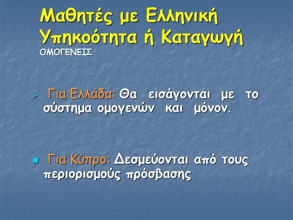 Μαθητές με Ελληνική Υπηκοότητα ή Καταγωγή ΟΜΟΓΕΝΕΙΣ  Για Ελλάδα: Θα εισάγονται με το σύστημα ομογενών και μόνον. Για Κύπρο: Δεσμεύονται από τους περι