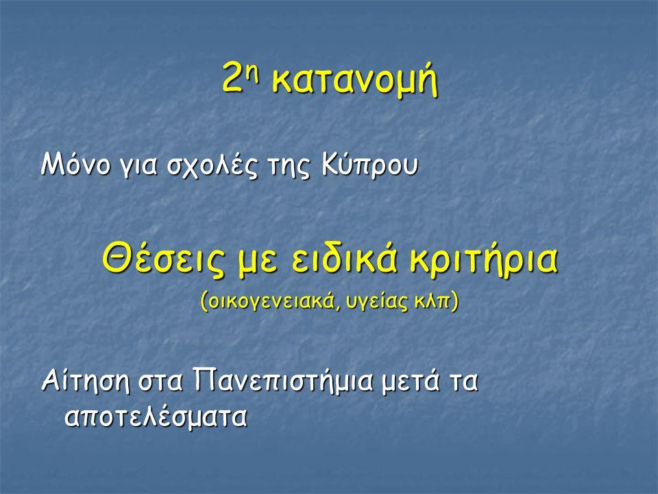 2 η κατανομή Μόνο για σχολές της Κύπρου Θέσεις με ειδικά κριτήρια (οικογενειακά, υγείας κλπ) Αίτηση στα Πανεπιστήμια μετά τα αποτελέσματα
