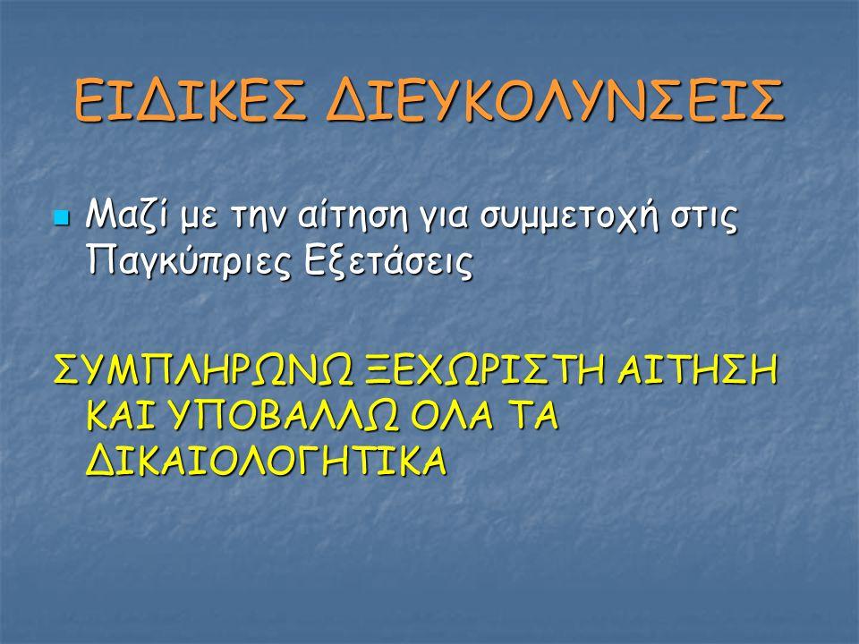 ΕΙΔΙΚΕΣ ΔΙΕΥΚΟΛΥΝΣΕΙΣ Μαζί με την αίτηση για συμμετοχή στις Παγκύπριες Εξετάσεις Μαζί με την αίτηση για συμμετοχή στις Παγκύπριες Εξετάσεις ΣΥΜΠΛΗΡΩΝΩ