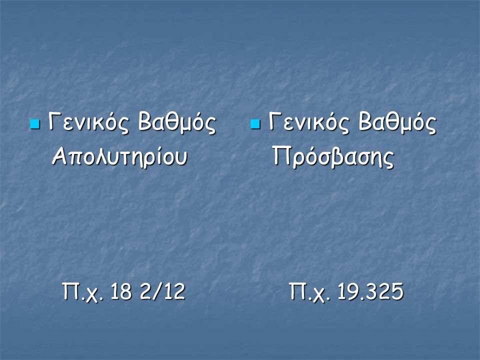 Γενικός Βαθμός Γενικός Βαθμός Απολυτηρίου Απολυτηρίου Π.χ. 18 2/12 Π.χ. 18 2/12 Γενικός Βαθμός Γενικός Βαθμός Πρόσβασης Πρόσβασης Π.χ. 19.325 Π.χ. 19.