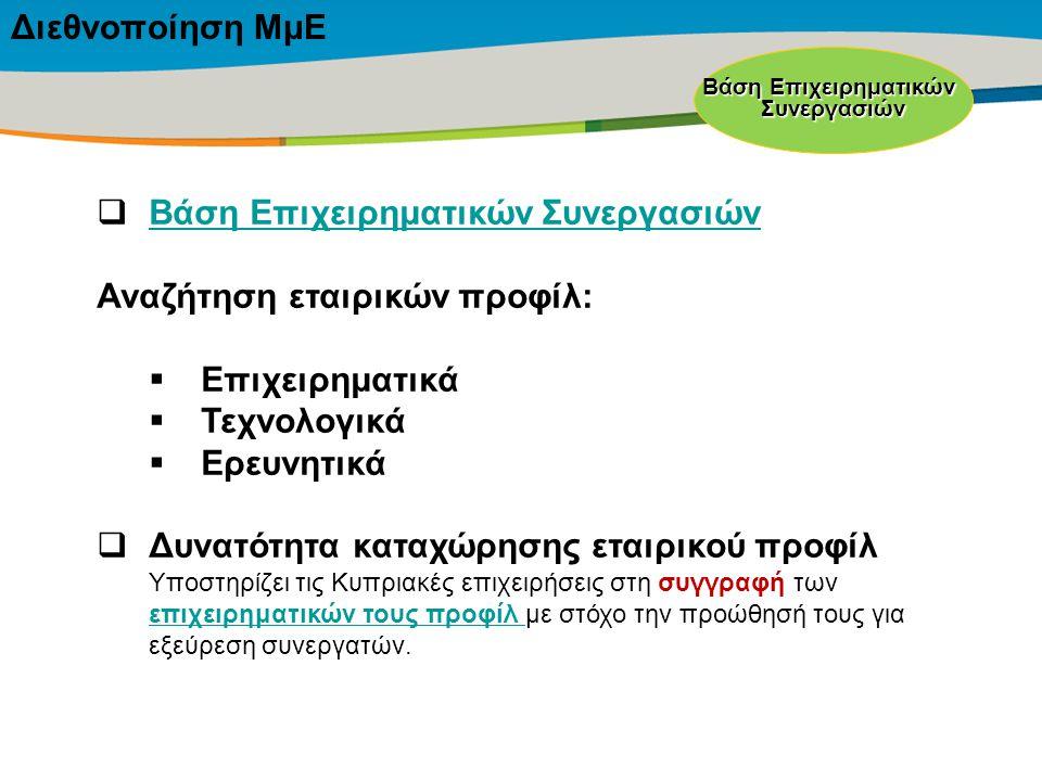 Title of the presentation | Date |‹#› Διεθνοποίηση ΜμΕ Βάση Επιχειρηματικών Συνεργασιών  Βάση Επιχειρηματικών Συνεργασιών Βάση Επιχειρηματικών Συνεργασιών Αναζήτηση εταιρικών προφίλ:  Επιχειρηματικά  Τεχνολογικά  Ερευνητικά  Δυνατότητα καταχώρησης εταιρικού προφίλ Υποστηρίζει τις Κυπριακές επιχειρήσεις στη συγγραφή των επιχειρηματικών τους προφίλ με στόχο την προώθησή τους για εξεύρεση συνεργατών.