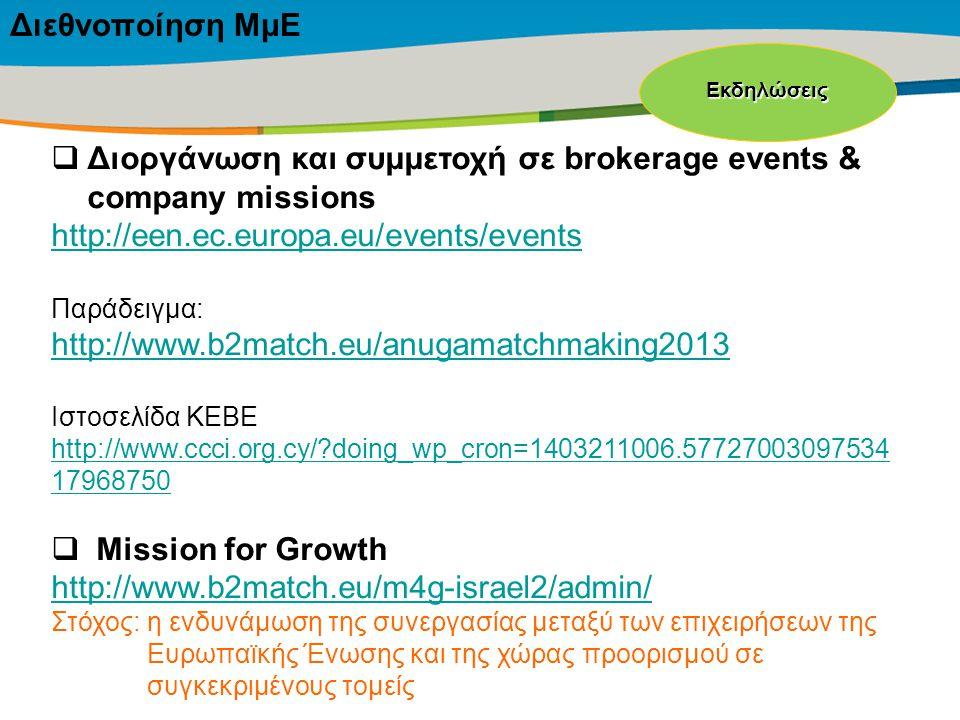 Title of the presentation | Date |‹#›  Διοργάνωση και συμμετοχή σε brokerage events & company missions http://een.ec.europa.eu/events/events Παράδειγμα: http://www.b2match.eu/anugamatchmaking2013 Ιστοσελίδα ΚΕΒΕ http://www.ccci.org.cy/ doing_wp_cron=1403211006.57727003097534 17968750  Mission for Growth http://www.b2match.eu/m4g-israel2/admin/ Στόχος:η ενδυνάμωση της συνεργασίας μεταξύ των επιχειρήσεων της Ευρωπαϊκής Ένωσης και της χώρας προορισμού σε συγκεκριμένους τομείς Εκδηλώσεις Διεθνοποίηση ΜμΕ