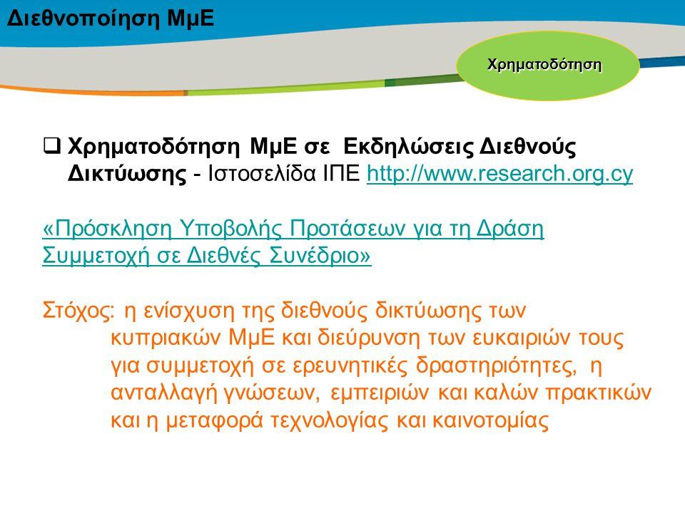 Title of the presentation | Date |‹#›  Χρηματοδότηση ΜμΕ σε Εκδηλώσεις Διεθνούς Δικτύωσης - Ιστοσελίδα ΙΠΕ http://www.research.org.cyhttp://www.research.org.cy «Πρόσκληση Υποβολής Προτάσεων για τη Δράση Συμμετοχή σε Διεθνές Συνέδριο» Στόχος: η ενίσχυση της διεθνούς δικτύωσης των κυπριακών ΜμΕ και διεύρυνση των ευκαιριών τους για συμμετοχή σε ερευνητικές δραστηριότητες, η ανταλλαγή γνώσεων, εμπειριών και καλών πρακτικών και η μεταφορά τεχνολογίας και καινοτομίας Χρηματοδότηση Διεθνοποίηση ΜμΕ