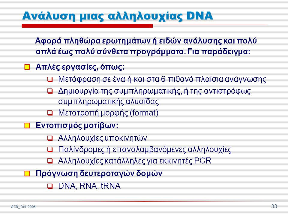 GCR_Oct-2006 33 Ανάλυση μιας αλληλουχίας DNA Αφορά πληθώρα ερωτημάτων ή ειδών ανάλυσης και πολύ απλά έως πολύ σύνθετα προγράμματα.
