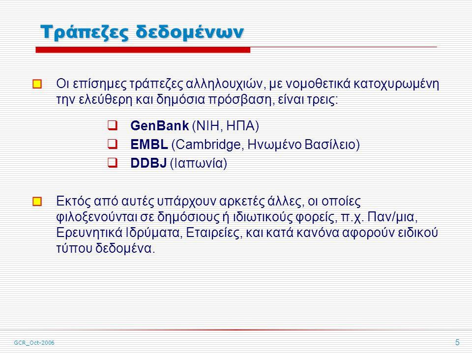 GCR_Oct-2006 5 Τράπεζες δεδομένων Οι επίσημες τράπεζες αλληλουχιών, με νομοθετικά κατοχυρωμένη την ελεύθερη και δημόσια πρόσβαση, είναι τρεις:  GenBank (NIH, ΗΠΑ)  EMBL (Cambridge, Ηνωμένο Βασίλειο)  DDBJ (Ιαπωνία) Εκτός από αυτές υπάρχουν αρκετές άλλες, οι οποίες φιλοξενούνται σε δημόσιους ή ιδιωτικούς φορείς, π.χ.