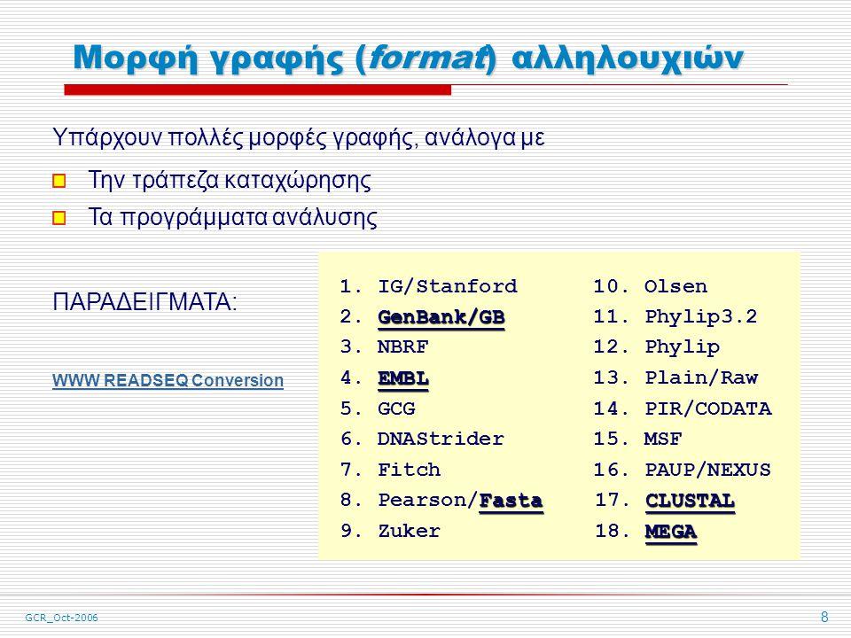 GCR_Oct-2006 8 Μορφή γραφής (format) αλληλουχιών Υπάρχουν πολλές μορφές γραφής, ανάλογα με Την τράπεζα καταχώρησης Τα προγράμματα ανάλυσης ΠΑΡΑΔΕΙΓΜΑΤΑ: WWW READSEQ Conversion 1.