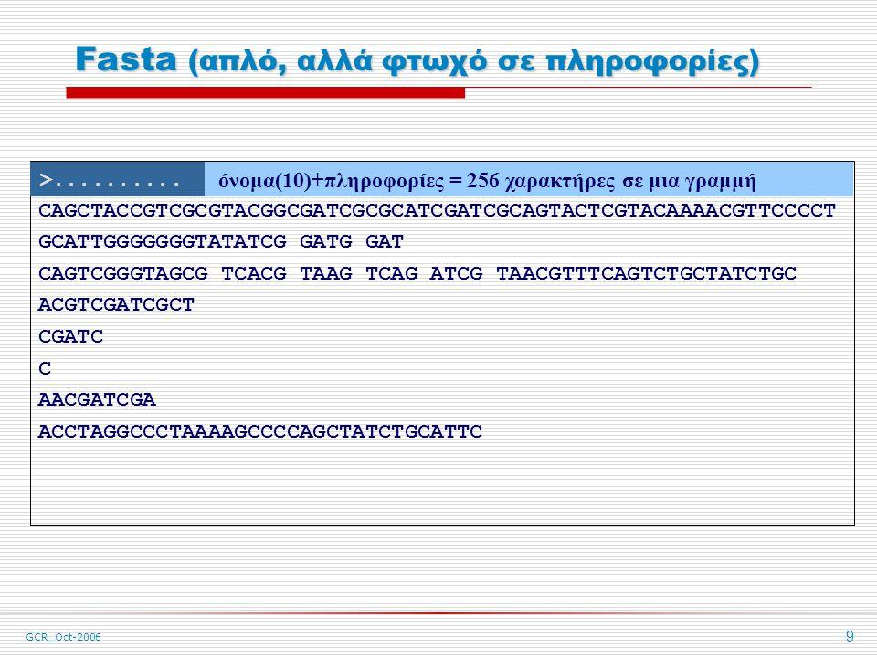GCR_Oct-2006 9 Fasta (απλό, αλλά φτωχό σε πληροφορίες) > Όνομα (πρόσθετες πληροφορίες - σχόλια) CAGCTACCGTCGCGTACGGCGATCGCGCATCGATCGCAGTACTCGTACAAAACGTTCCCCT GCATTGGGGGGGTATATCG GATG GAT CAGTCGGGTAGCG TCACG TAAG TCAG ATCG TAACGTTTCAGTCTGCTATCTGC ACGTCGATCGCT CGATC C AACGATCGA ACCTAGGCCCTAAAAGCCCCAGCTATCTGCATTC >..........