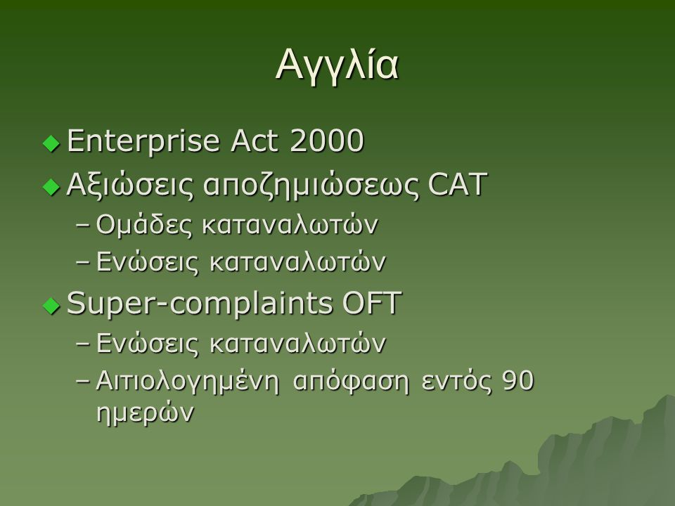 Αγγλία  Enterprise Act 2000  Αξιώσεις αποζημιώσεως CAT –Ομάδες καταναλωτών –Ενώσεις καταναλωτών  Super-complaints OFT –Ενώσεις καταναλωτών –Αιτιολο
