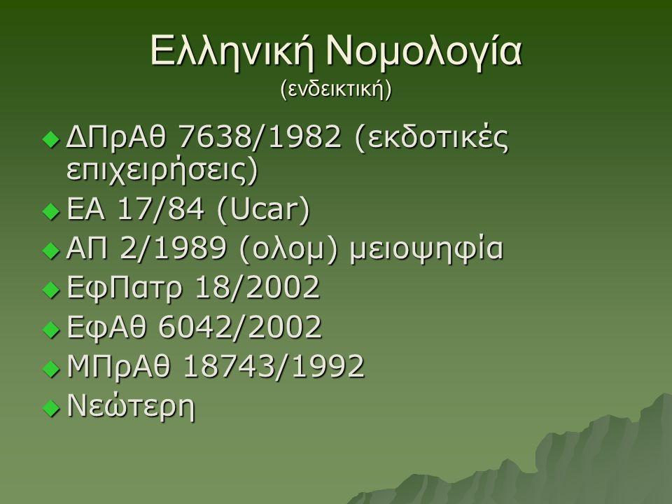 Ελληνική Νομολογία (ενδεικτική)  ΔΠρΑθ 7638/1982 (εκδοτικές επιχειρήσεις)  ΕΑ 17/84 (Ucar)  ΑΠ 2/1989 (ολομ) μειοψηφία  ΕφΠατρ 18/2002  ΕφΑθ 6042