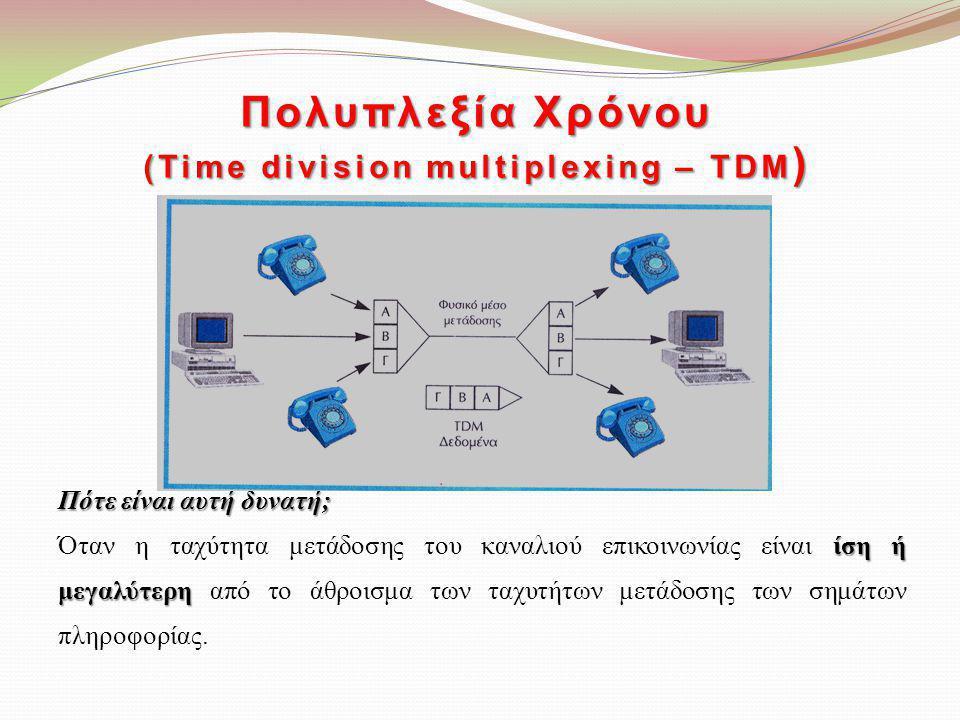 Πολυπλεξία Χρόνου (Time division multiplexing – TDM ) Πότε είναι αυτή δυνατή; ίση ή μεγαλύτερη Όταν η ταχύτητα μετάδοσης του καναλιού επικοινωνίας είν