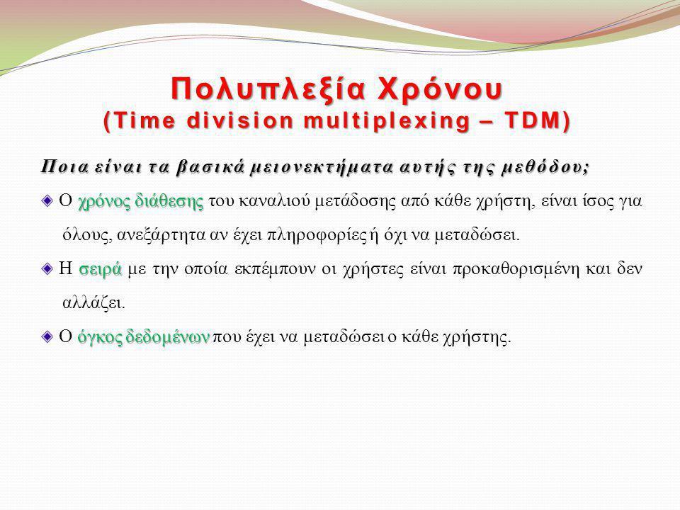 Πολυπλεξία Χρόνου (Time division multiplexing – TDM) Ποια είναι τα βασικά μειονεκτήματα αυτής της μεθόδου; χρόνος διάθεσης Ο χρόνος διάθεσης του καναλ