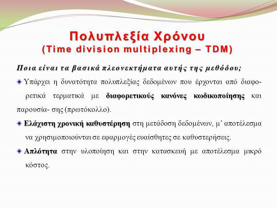 Πολυπλεξία Χρόνου (Time division multiplexing – TDM) Ποια είναι τα βασικά πλεονεκτήματα αυτής της μεθόδου; διαφορετικούς κανόνες κωδικοποίησης Υπάρχει