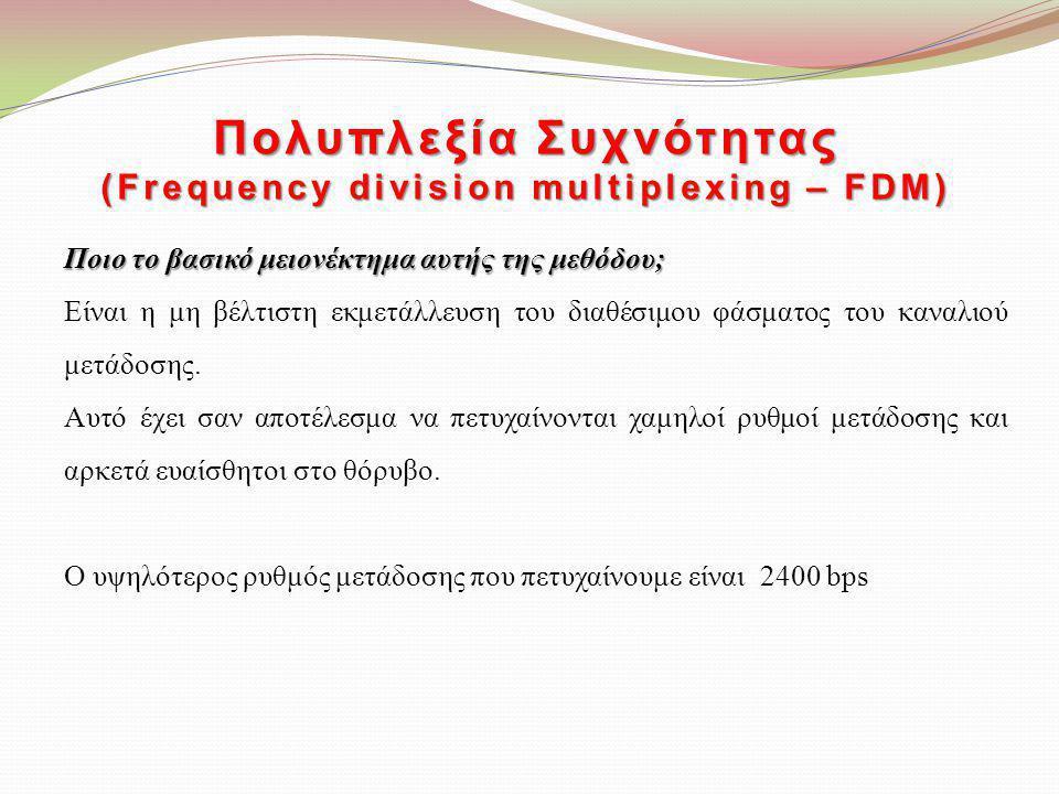Πολυπλεξία Συχνότητας (Frequency division multiplexing – FDM) Ποιο το βασικό μειονέκτημα αυτής της μεθόδου; Είναι η μη βέλτιστη εκμετάλλευση του διαθέ