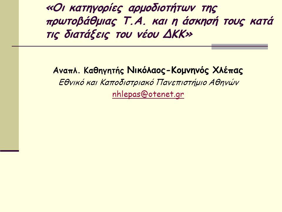 «Οι κατηγορίες αρμοδιοτήτων της πρωτοβάθμιας Τ.Α. και η άσκησή τους κατά τις διατάξεις του νέου ΔΚΚ» Aναπλ. Καθηγητής Νικόλαος-Κομνηνός Χλέπας Εθνικό