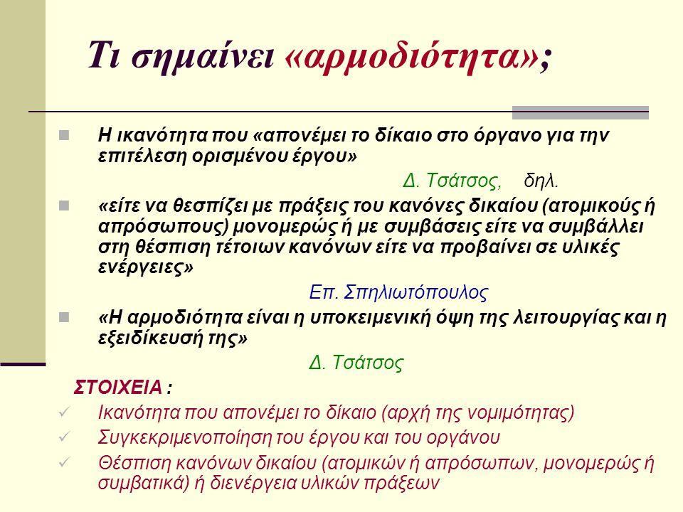 Τι σημαίνει «αρμοδιότητα»; Η ικανότητα που «απονέμει το δίκαιο στο όργανο για την επιτέλεση ορισμένου έργου» Δ. Τσάτσος, δηλ. «είτε να θεσπίζει με πρά