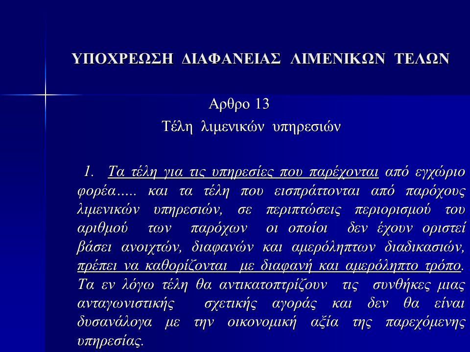 ΥΠΟΧΡΕΩΣΗ ΔΙΑΦΑΝΕΙΑΣ ΛΙΜΕΝΙΚΩΝ ΤΕΛΩΝ ΥΠΟΧΡΕΩΣΗ ΔΙΑΦΑΝΕΙΑΣ ΛΙΜΕΝΙΚΩΝ ΤΕΛΩΝ Αρθρο 13 Αρθρο 13 Τέλη λιμενικών υπηρεσιών Τέλη λιμενικών υπηρεσιών 1.