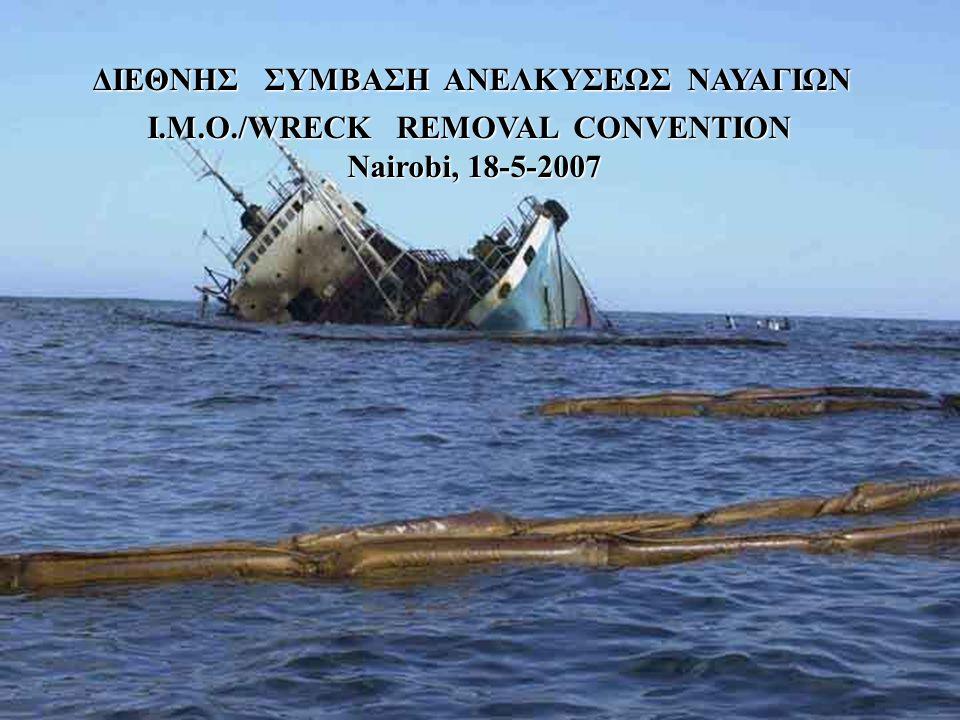 ΔΙΕΘΝΗΣ ΣΥΜΒΑΣΗ ΑΝΕΛΚΥΣΕΩΣ ΝΑΥΑΓΙΩΝ ΔΙΕΘΝΗΣ ΣΥΜΒΑΣΗ ΑΝΕΛΚΥΣΕΩΣ ΝΑΥΑΓΙΩΝ I.M.O./WRECK REMOVAL CONVENTION Nairobi, 18-5-2007 Nairobi, 18-5-2007