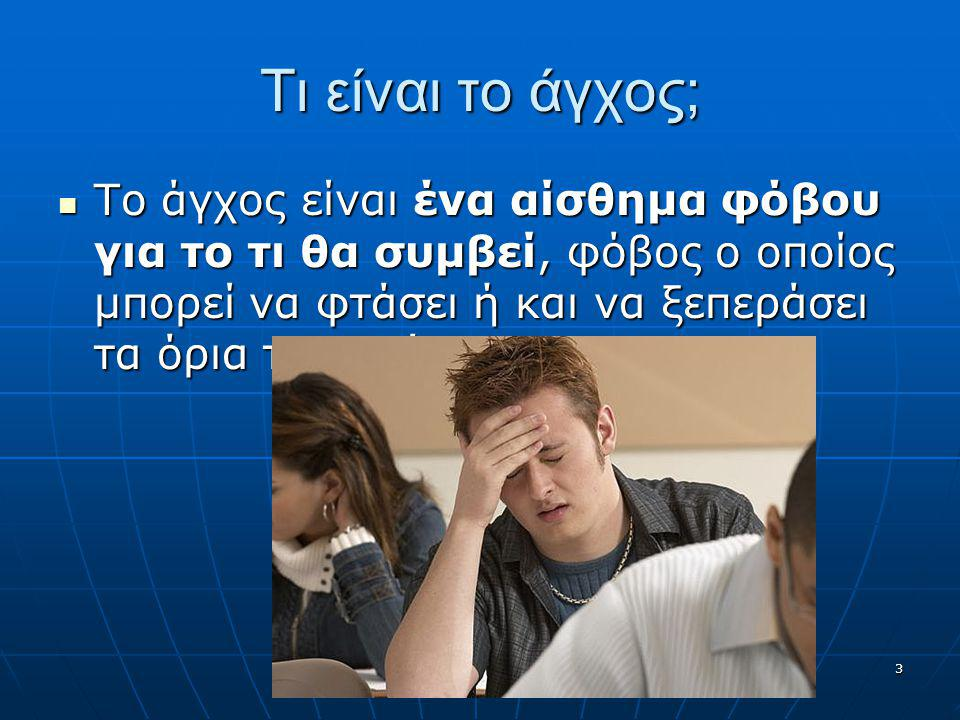 3 Τι είναι το άγχος; Το άγχος είναι ένα αίσθημα φόβου για το τι θα συμβεί, φόβος ο οποίος μπορεί να φτάσει ή και να ξεπεράσει τα όρια του τρόμου. Το ά