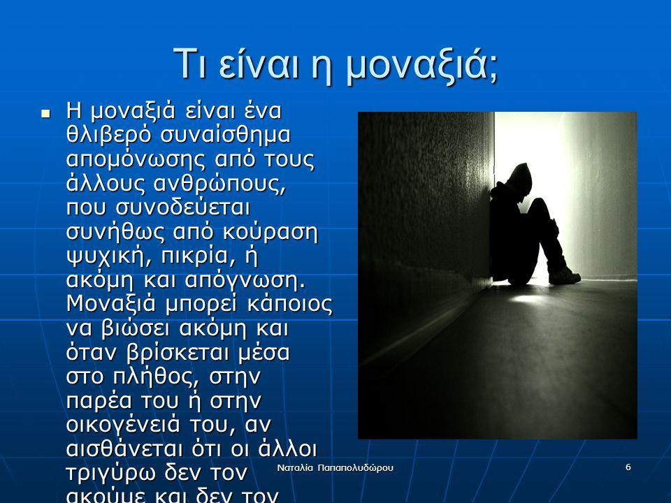 Ναταλία Παπαπολυδώρου 6 Τι είναι η μοναξιά; Η μοναξιά είναι ένα θλιβερό συναίσθημα απομόνωσης από τους άλλους ανθρώπους, που συνοδεύεται συνήθως από κ