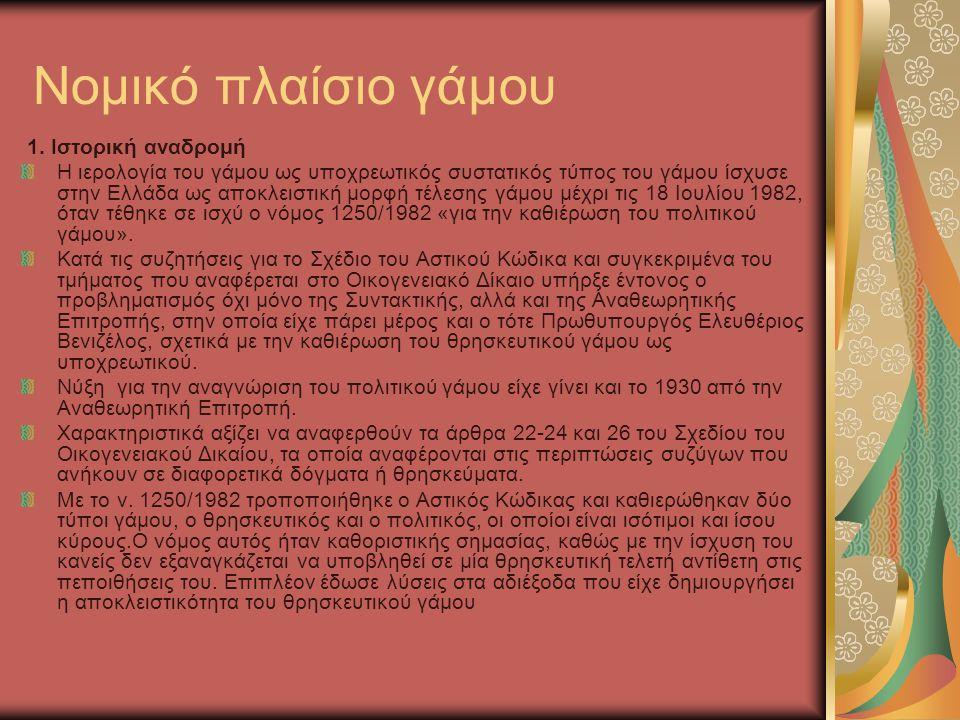 Νομικό πλαίσιο γάμου 1. Ιστορική αναδρομή Η ιερολογία του γάμου ως υποχρεωτικός συστατικός τύπος του γάμου ίσχυσε στην Ελλάδα ως αποκλειστική μορφή τέ