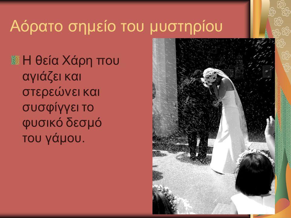 Αόρατο σημείο του μυστηρίου Η θεία Χάρη που αγιάζει και στερεώνει και συσφίγγει το φυσικό δεσμό του γάμου.